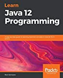 Learn Java 12 Programming: A step-by-step guide to learning essential concepts in Java SE 10, 11, and 12