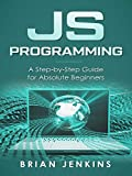 JavaScript: JavaScript Programming.A Step-by-Step Guide for Absolute Beginners